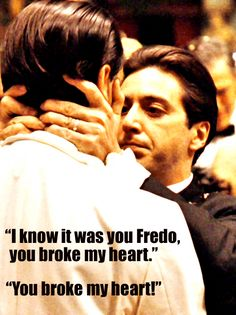 """I know it was you Fredo, you broke my heart. You broke my heart."" - Michael Corleone The line from Godfather II."