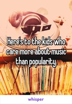 Here's to the kids who care more about music than popularity.
