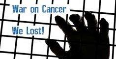 We have lost the war on cancer. At the beginning of the last century, one person in twenty would get cancer. In the 1940s it was one out of every sixteen...
