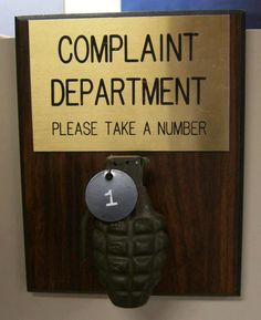 Complaint Department, Please Take a Number...This was on my First sergeant desk along with a cigarette in aglass case with a letter,,,said smoke this before you think about voicing a complaint....lol