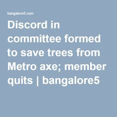 """Discord in committee formed to save trees from Metro axe; member quits  Bengaluru, dhns: A member of the tree committee that was formed to reduce the number of trees to be axed for Namma Metro's second phase has resigned, citing the """"indifference"""" of the Bruhat Bangalurru Mahanagara Palike (BBMP). If other members are to be believed, more are on their way out.  For More.......: http://bangalore5.com/generalnews/2016/07/19/discord-in-committee-formed-to-save-trees-from-metro-axe-member-quits/"""