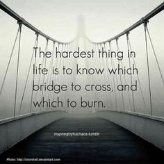 The hardest thing in life is to know which bridge to cross, and which to burn.