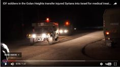 WATCH: IDF transfers wounded Syrians to Israeli hospitals. The IDF Spokesperson's Unit released raw footage of IDF soldiers on the Golan Heights transferring some of the 3000 Syrians who have been brought to Israel for medical treatment since the outbreak of the Syrian civil war.