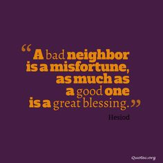 A bad neighbor is a misfortune, as much as a good one is a great blessing. - Hesiod, ca BC. Infinity Quotes, Bad Neighbors, Blessed Quotes, Sharing Quotes, Blessing, Famous Quotes, Poet, Greek, Famous Qoutes