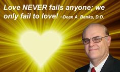 Love NEVER fails anyone; we only fail to love! ~Dean A. Banks, D.D.