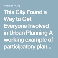 This City Found a Way to Get Everyone Involved in Urban Planning    A working example of participatory planning and development.