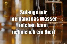 Solange mir niemand das Wasser reichen kann, nehme ich ein Bier! ... gefunden auf https://www.istdaslustig.de/spruch/2392/pi