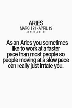 As an Aries you sometimes like to work at faster pace than most people so people moving at a slow pace really just irritate you. #Aries