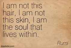'I am Not this Hair, I am Not this Skin, I AM the Soul that Lives Within', RUMI quote.