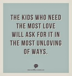 The Kids who need the most love will ask for it in the most unloving of ways