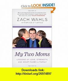 My Two Moms Lessons of Love, Strength, and What Makes a Family (9781592407132) Zach Wahls , ISBN-10: 1592407137  , ISBN-13: 978-1592407132 ,  , tutorials , pdf , ebook , torrent , downloads , rapidshare , filesonic , hotfile , megaupload , fileserve