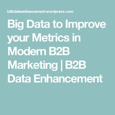 Big Data to Improve your Metrics in Modern B2B Marketing | B2B Data Enhancement