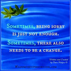 Wisdom To Inspire The Soul: Sometimes, being sorry is just not enough.