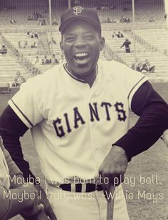 """Maybe I was born to play ball. Maybe I truly was."" -Willie Mays"