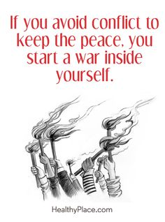 Positive Quote: If you avoid conflict to keep the peace, you start a war inside yourself. www.HealthyPlace.com