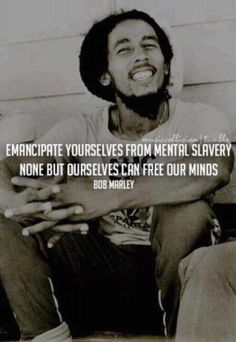Emancipate yourselves from mental slavery...none but ourselves can free our minds. Bob Marley