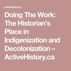 Doing The Work: The Historian's Place in Indigenization and Decolonization – ActiveHistory.ca