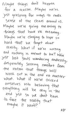Maybe things don't happen for a reason. Maybe we're just grasping for ways to make sense of the chaos around us. Maybe we're giving meaning to things that have no meaning....