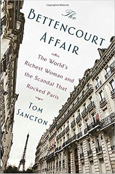 The Bettencourt Affair: The World's Richest Woman and the Scandal That Rocked Paris: Tom Sancton: 9781101984475: Amazon.com: Books