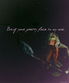 """""""Bring your pretty face to my axe!"""" I love Gimli. He just loses it as time goes on. XD"""