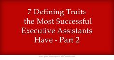 "7 Defining Traits the Most Successful Executive Assistants Have - Part 2 - Musings of a High-Level Executive Assistant My life as a High-Level Assistant for Chairmen/CEOs of Sony, MGM, Fox, & Executive Producers These are my PERSONAL stories of being a ""Jane of All Trades"" to Fortune-ranked companies"