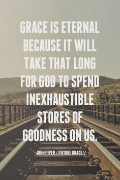 Grace is eternal because it will take that long for God to spend inexhaustible stores of goodness on us. -John Piper // Future Grace // Read more at http://www.desiringgod.org/books/future-grace