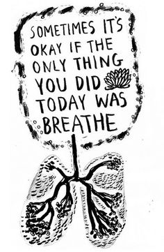 """Sometimes it's okay if the only thing you did today was breathe"" Just don't have too many of those days..."