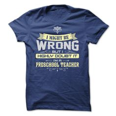 I Might Be Wrong I Am A Preschool Teacher T Shirt