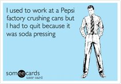 I used to work at a Pepsi factory crushing cans but I had to quit because it was soda pressing.