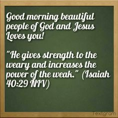 """Good morning beautiful people of God and Jesus Loves you!   """"He gives strength to the weary and increases the power of the weak."""" (Isaiah 40:29 NIV)"""