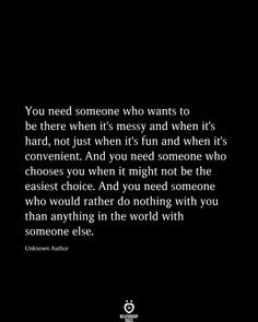 You Need Someone Who Wants To Be There When It's Messy And When It's Hard - Welcome to our website, We hope you are satisfied with the content we offer. If there is a problem - Now Quotes, Hard Quotes, Breakup Quotes, Quotes For Him, Be Yourself Quotes, True Quotes, Quotes To Live By, Career Quotes, Sunday Quotes