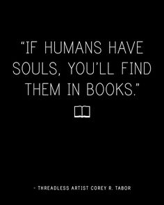 """If humans have souls, you'll find them in books."" - Corey Tabor / Threadless Artist Quotes"