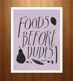 this sign will be in my apartment's kitchen. (foods before dudes)