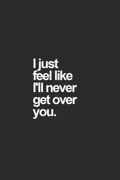 I just feel like I'll never get over you.