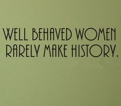 One of my favorite quotes! Well Behaved Women Rarely Make History wall decal - positive inspirational positivity inspiration quote Inspirational Quotes About Success, Success Quotes, Great Quotes, Positive Quotes, Quotes To Live By, Motivational Quotes, Status Quotes, Inspire Quotes, Leadership Quotes