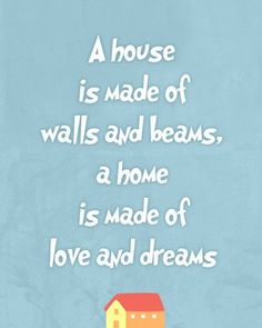 """A house is made of walls and beams, a home is made of love and dreams"""