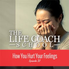 TheLifeCoachSchool.com | Podcast Episode #37: How You Hurt Your Feelings