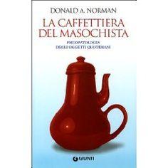 La caffettiera del masochista - Psicopatologia degli oggetti quotidiani - di Donald Norman...un libro da leggere!