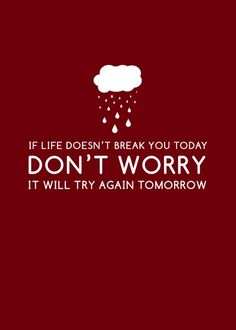 If life doesn't break you today don't worry... it will try again tomorrow.