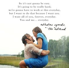 So it's not gonna be easy. It's going to be really hard; we're gonna have to work at this everyday, but I want to do that because I want you. I want all of you, forever, everyday. You and me...everyday.  - Nicholas Sparks, The Notebook  #love #quotes #mwri