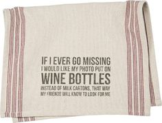 "Our clever tea towel reads ""If I ever go missing I would like my photo put on wine bottles instead of milk cartons. That way my friends will know to look for me"