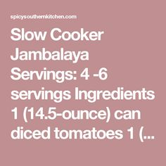 Slow Cooker Jambalaya Servings: 4 -6 servings Ingredients 1 (14.5-ounce) can diced tomatoes 1 (14.5-ounce) can beef broth 1 (8-ounce) can tomato paste 2 bay leaves 2 teaspoons dried basil 1 1/2 teaspoons dried oregano 1/2 teaspoon Tony Chachere's Creole Seasoning 1/2 teaspoon Tabasco sauce 1/2 teaspoon salt 1/2 teaspoon Worcestershire sauce 1/4 teaspoon cayenne pepper 1/4 teaspoon black pepper 1 medium onion, chopped 1 green bell pepper, seeded and chopped 2 celery ribs, chopped 4 cloves…