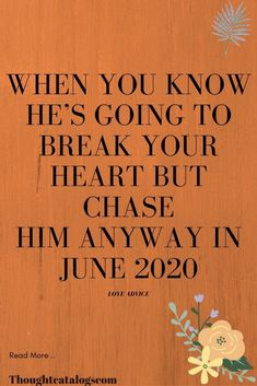 When You Know He's Going To Break Your Heart But Chase Him Anyway IN June 2020 – The Thought Catalogs  #WhatIsLove #loveSayings #Romance #female #quotes #education #entertainment #loveWords #LookingForLove #TrueLove #AboutLove #MyLove #FindLove #LoveQuotes #InLove #RealLove #LoveLive #BestLover #LoveRelationship #LoveAndRelationships #LoveAdvice #Love #LoveCompatibility #LoveStories Real Love, What Is Love, True Love, Love Advice, Love Tips, Love Quotes For Boyfriend, Love Quotes For Him, The Way You Are, How Are You Feeling