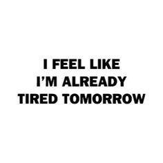 I Feel Like I'm Already Tired Tomorrow