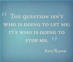 """The question isn't who is going to let me ; It's who is going to stop me """