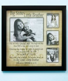 Would like to do a sibling collage frame like this.  Big (Sister)/Little (Brother):  They are such a special pair.  They laugh and play, have fun all day, with energy to spare.  Oftentimes they disagree, but before the daylight ends they are sitting side by side the very best of friends.  And as they grow so quickly, this keepsake we will see of a big (sister), a little (brother) who are special as can be.