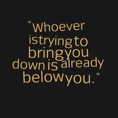 Who ever is trying to bring you down is already below you.