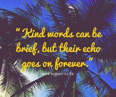 """Kind words can be brief, but their echo goes on forever."""