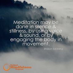 Meditation may be done in silence & stillness by using voice & sound or by engaging the body in movement. - Sharon Salzberg