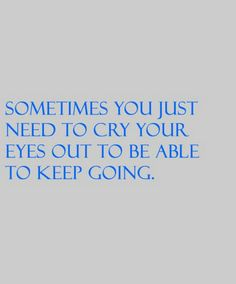 Sometimes you just need to cry your eyes out to be able to keep going.